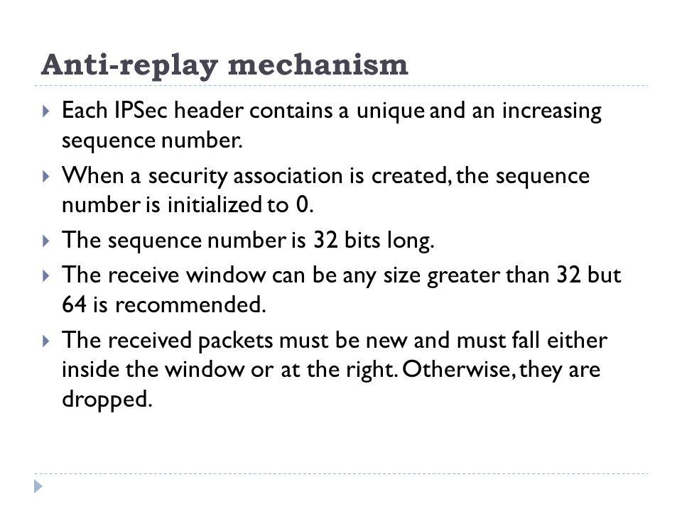 Anti-replay mechanism  Each IPSec header contains a unique and an increasing sequence number.