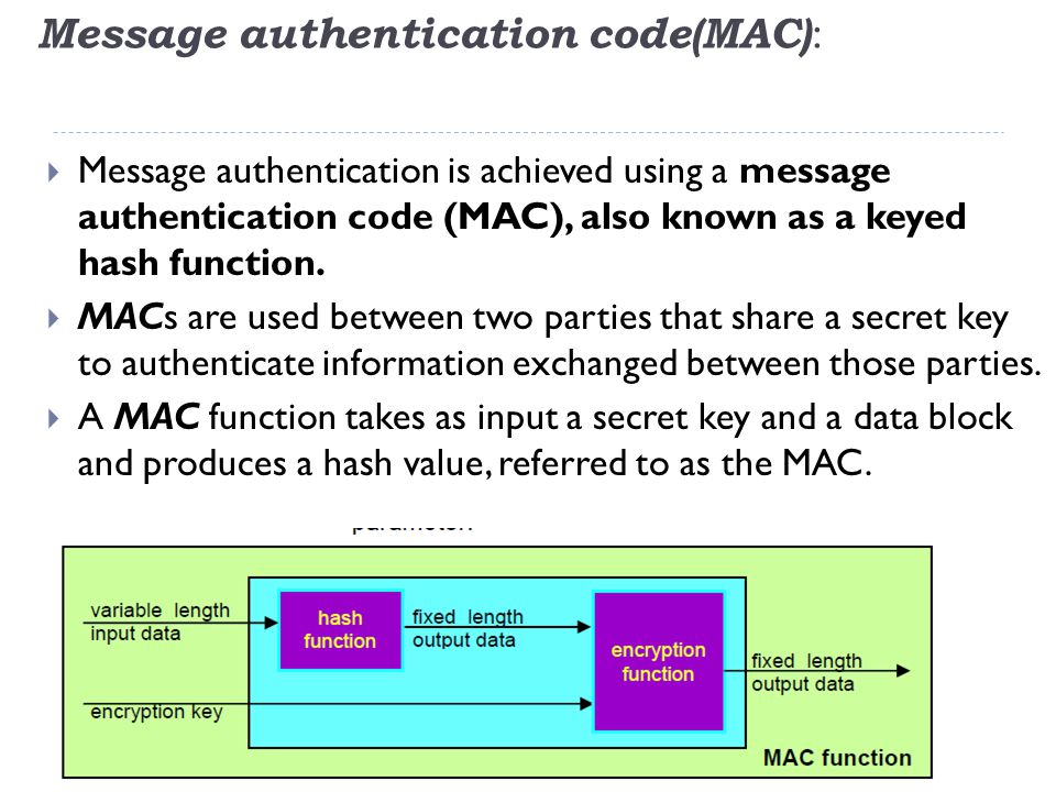 Message authentication code(MAC) :  Message authentication is achieved using a message authentication code (MAC), also known as a keyed hash function.