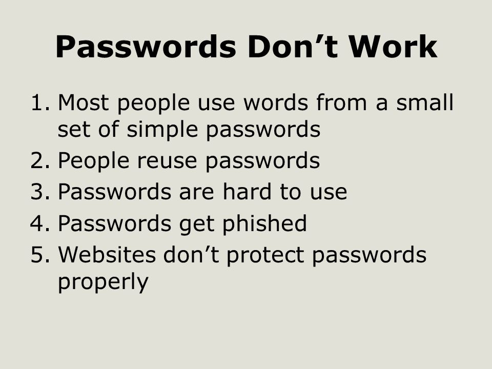 Passwords Don't Work 1.Most people use words from a small set of simple passwords 2.People reuse passwords 3.Passwords are hard to use 4.Passwords get phished 5.Websites don't protect passwords properly