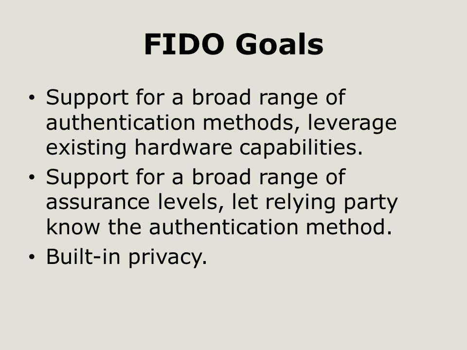 FIDO Goals Support for a broad range of authentication methods, leverage existing hardware capabilities.