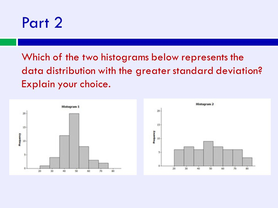 Part 2 Which of the two histograms below represents the data distribution with the greater standard deviation? Explain your choice.