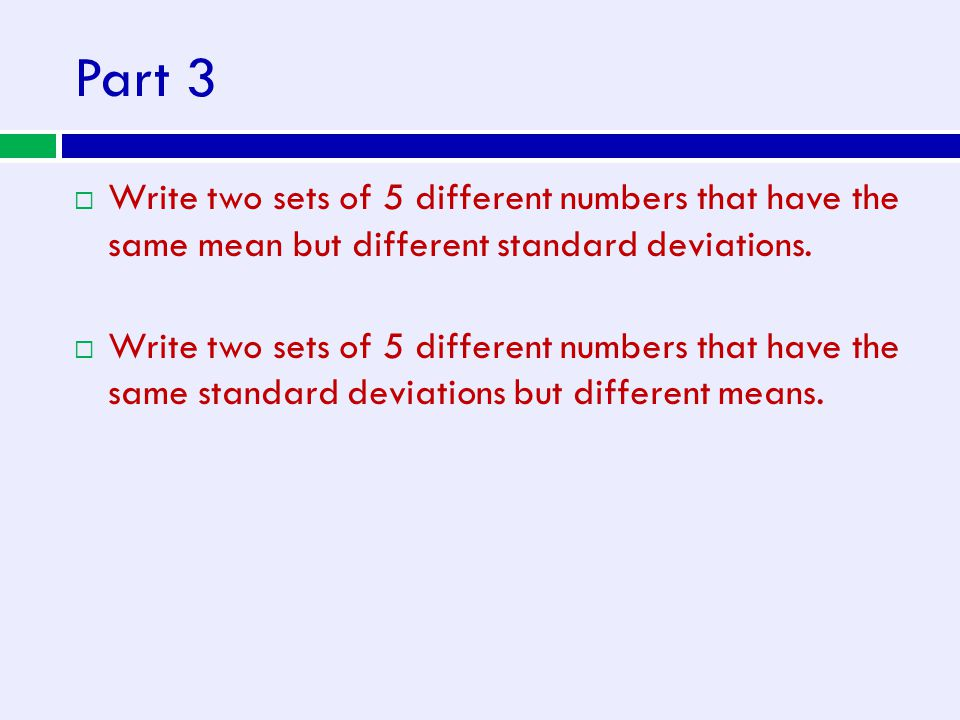 Part 3  Write two sets of 5 different numbers that have the same mean but different standard deviations.  Write two sets of 5 different numbers that