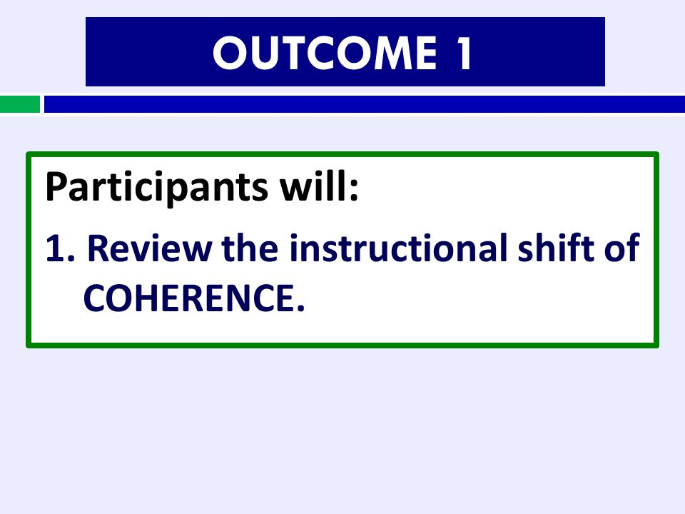 OUTCOME 1 Participants will: 1. Review the instructional shift of COHERENCE.
