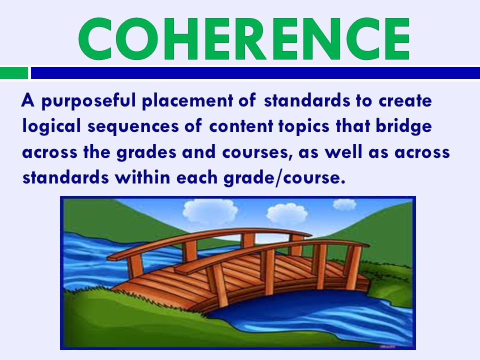 A purposeful placement of standards to create logical sequences of content topics that bridge across the grades and courses, as well as across standar