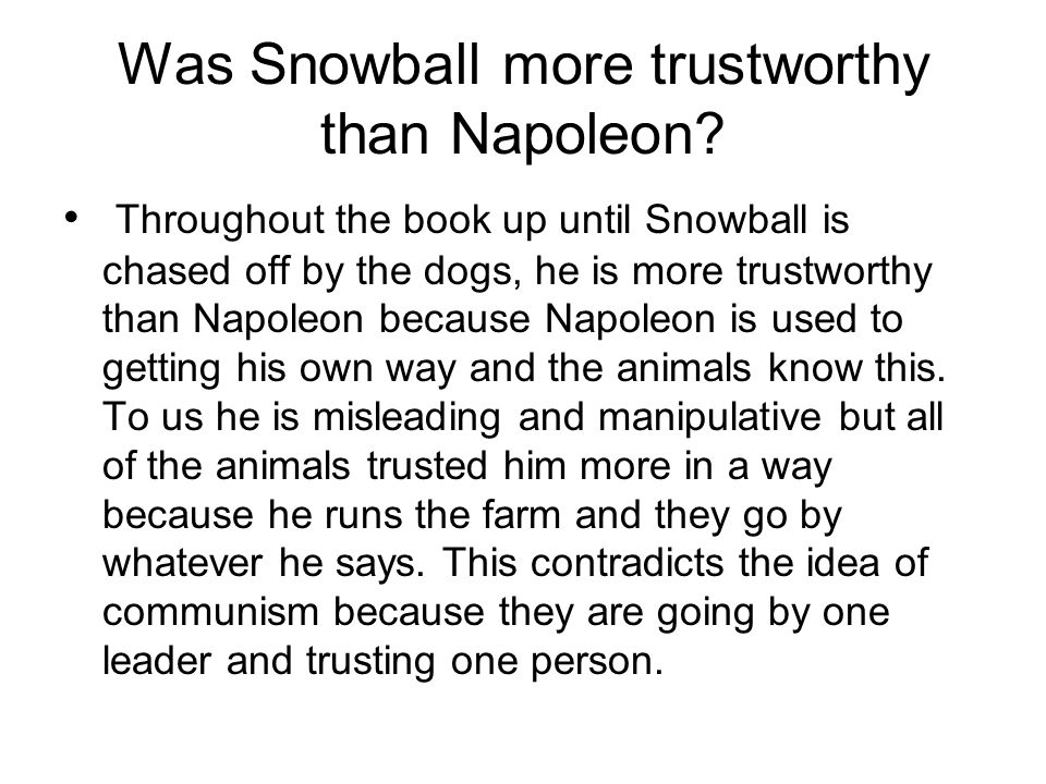 Was Snowball more trustworthy than Napoleon? Throughout the book up until Snowball is chased off by the dogs, he is more trustworthy than Napoleon bec