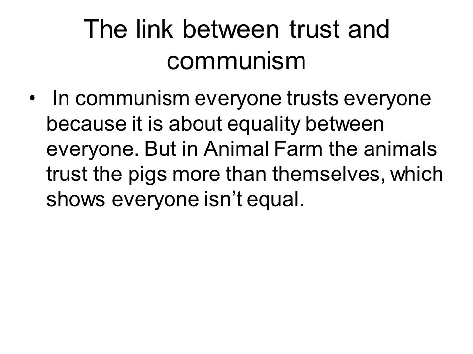 The link between trust and communism In communism everyone trusts everyone because it is about equality between everyone. But in Animal Farm the anima