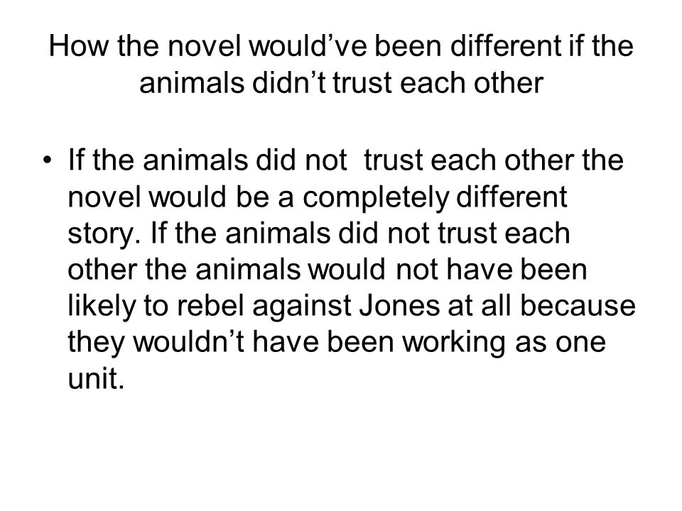 How the novel would've been different if the animals didn't trust each other If the animals did not trust each other the novel would be a completely different story.
