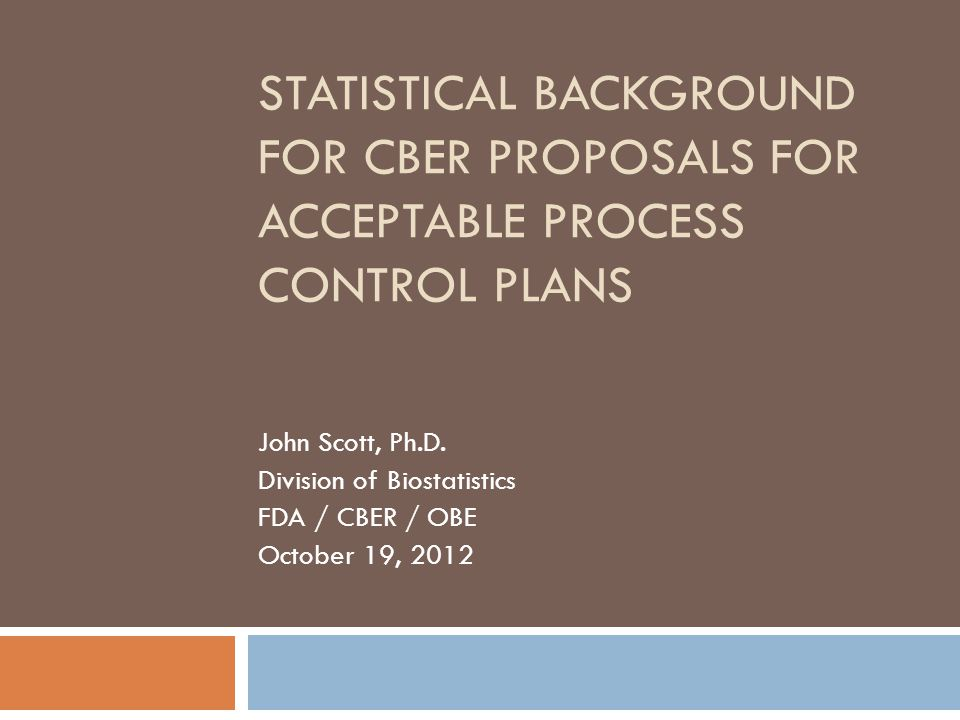 STATISTICAL BACKGROUND FOR CBER PROPOSALS FOR ACCEPTABLE PROCESS CONTROL PLANS John Scott, Ph.D.