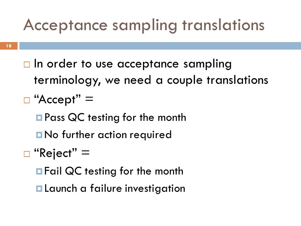 Acceptance sampling translations  In order to use acceptance sampling terminology, we need a couple translations  Accept =  Pass QC testing for the month  No further action required  Reject =  Fail QC testing for the month  Launch a failure investigation 18