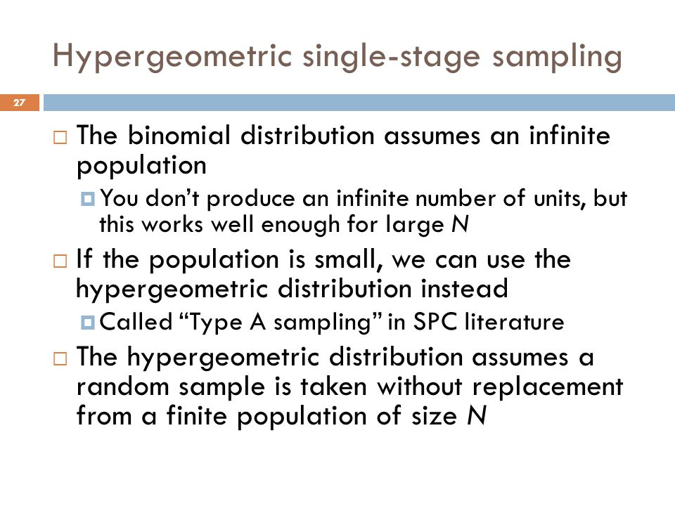 Hypergeometric single-stage sampling  The binomial distribution assumes an infinite population  You don't produce an infinite number of units, but this works well enough for large N  If the population is small, we can use the hypergeometric distribution instead  Called Type A sampling in SPC literature  The hypergeometric distribution assumes a random sample is taken without replacement from a finite population of size N 27