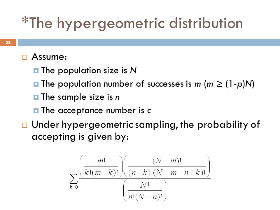 *The hypergeometric distribution  Assume:  The population size is N  The population number of successes is m (m ≥ (1-p)N)  The sample size is n  The acceptance number is c  Under hypergeometric sampling, the probability of accepting is given by: 28