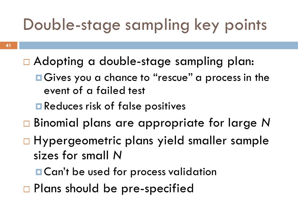 Double-stage sampling key points  Adopting a double-stage sampling plan:  Gives you a chance to rescue a process in the event of a failed test  Reduces risk of false positives  Binomial plans are appropriate for large N  Hypergeometric plans yield smaller sample sizes for small N  Can't be used for process validation  Plans should be pre-specified 41