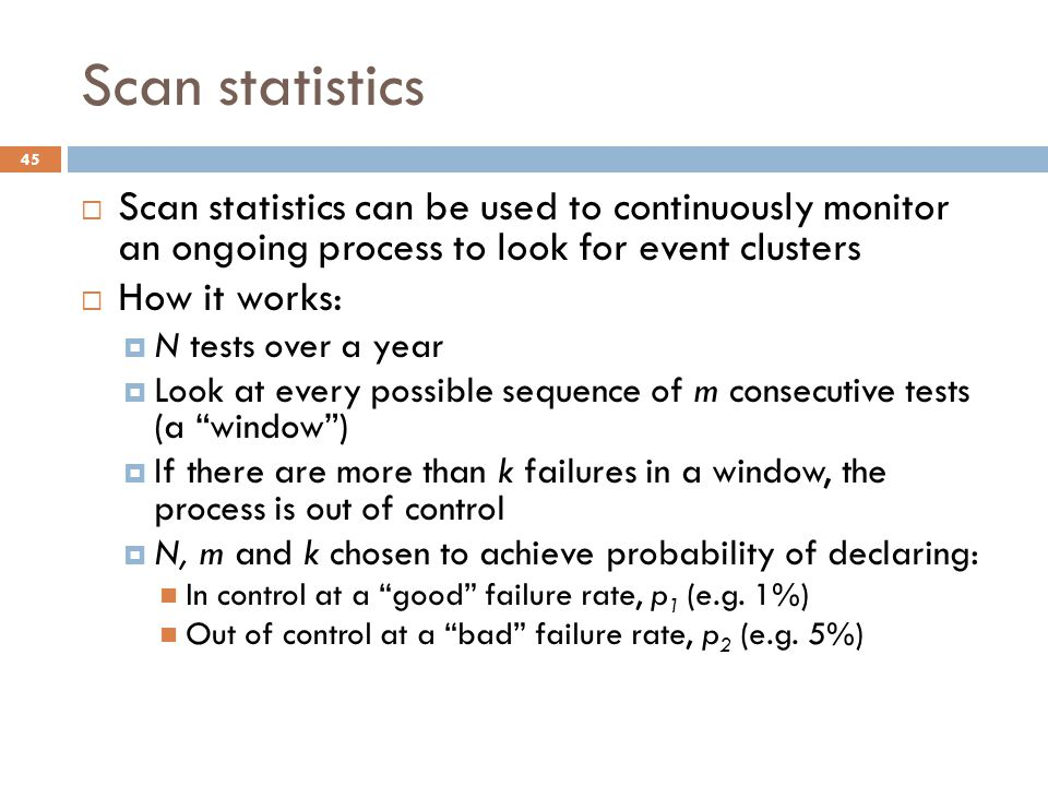 Scan statistics  Scan statistics can be used to continuously monitor an ongoing process to look for event clusters  How it works:  N tests over a year  Look at every possible sequence of m consecutive tests (a window )  If there are more than k failures in a window, the process is out of control  N, m and k chosen to achieve probability of declaring: In control at a good failure rate, p 1 (e.g.