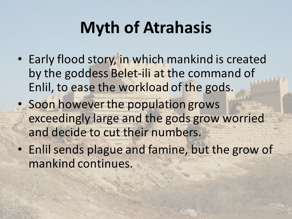 Myth of Atrahasis Early flood story, in which mankind is created by the goddess Belet-ili at the command of Enlil, to ease the workload of the gods. S