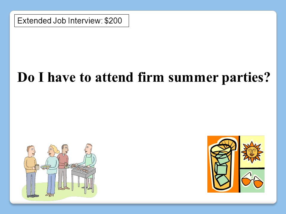 Do I have to attend firm summer parties Extended Job Interview: $200