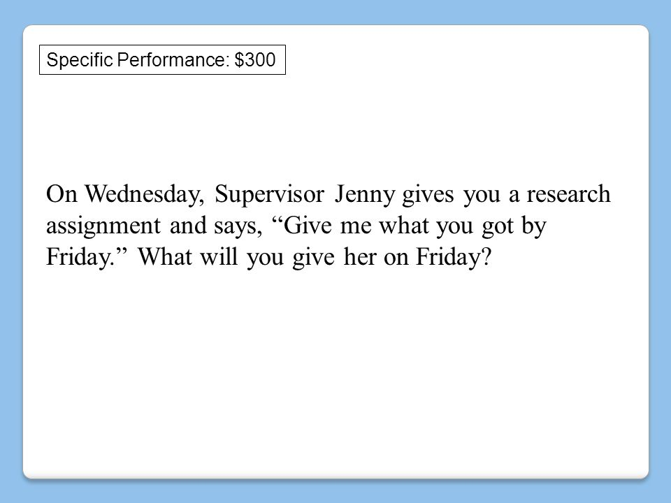 Specific Performance: $300 On Wednesday, Supervisor Jenny gives you a research assignment and says, Give me what you got by Friday. What will you give her on Friday