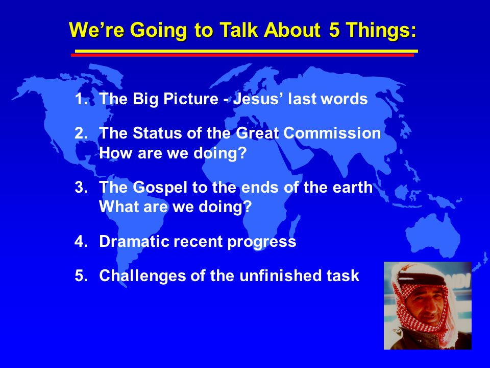 We're Going to Talk About 5 Things: 1.The Big Picture - Jesus' last words 2.The Status of the Great Commission How are we doing? 3.The Gospel to the e