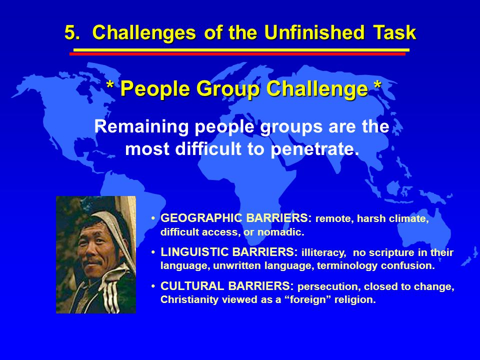 Remaining people groups are the most difficult to penetrate. GEOGRAPHIC BARRIERS: remote, harsh climate, difficult access, or nomadic. LINGUISTIC BARR