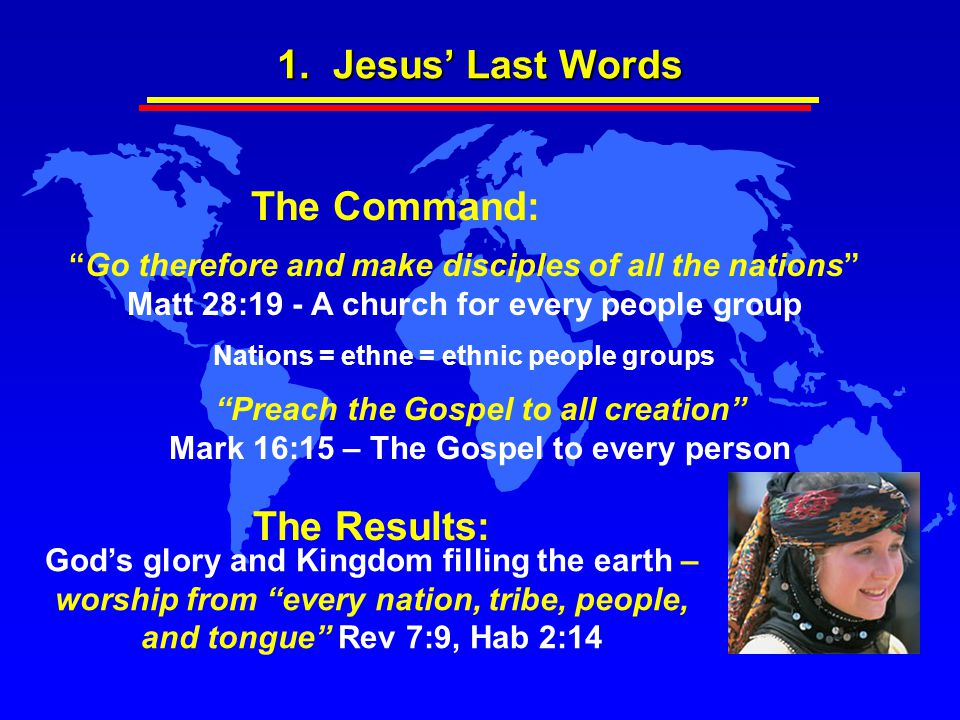 "1. Jesus' Last Words The Results: God's glory and Kingdom filling the earth – worship from ""every nation, tribe, people, and tongue"" Rev 7:9, Hab 2:14"