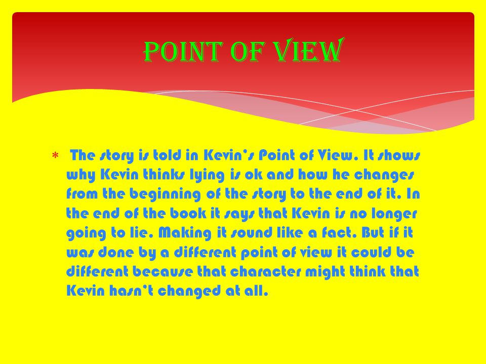  The story is told in Kevin's Point of View. It shows why Kevin thinks lying is ok and how he changes from the beginning of the story to the end of i