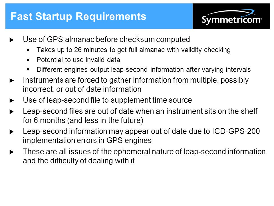 Fast Startup Requirements  Use of GPS almanac before checksum computed  Takes up to 26 minutes to get full almanac with validity checking  Potential to use invalid data  Different engines output leap-second information after varying intervals  Instruments are forced to gather information from multiple, possibly incorrect, or out of date information  Use of leap-second file to supplement time source  Leap-second files are out of date when an instrument sits on the shelf for 6 months (and less in the future)  Leap-second information may appear out of date due to ICD-GPS-200 implementation errors in GPS engines  These are all issues of the ephemeral nature of leap-second information and the difficulty of dealing with it