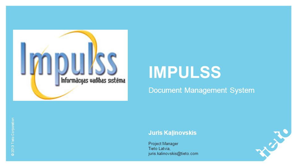 © 2013 Tieto Corporation IMPULSS Document Management System Juris Kaļinovskis Project Manager Tieto Latvia, juris.kalinovskis@tieto.com