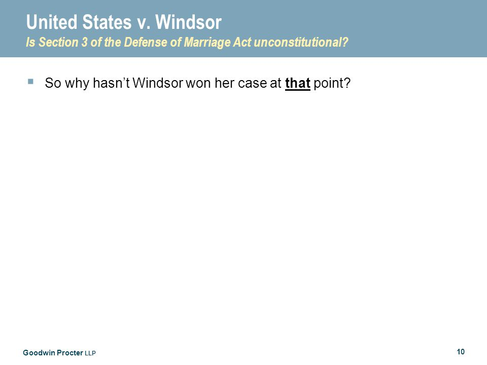 Goodwin Procter LLP 10 United States v. Windsor Is Section 3 of the Defense of Marriage Act unconstitutional?  So why hasn't Windsor won her case at