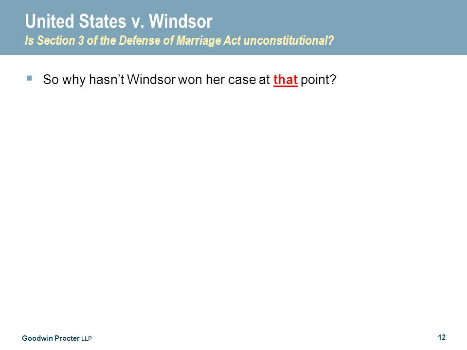 Goodwin Procter LLP 12 United States v. Windsor Is Section 3 of the Defense of Marriage Act unconstitutional?  So why hasn't Windsor won her case at