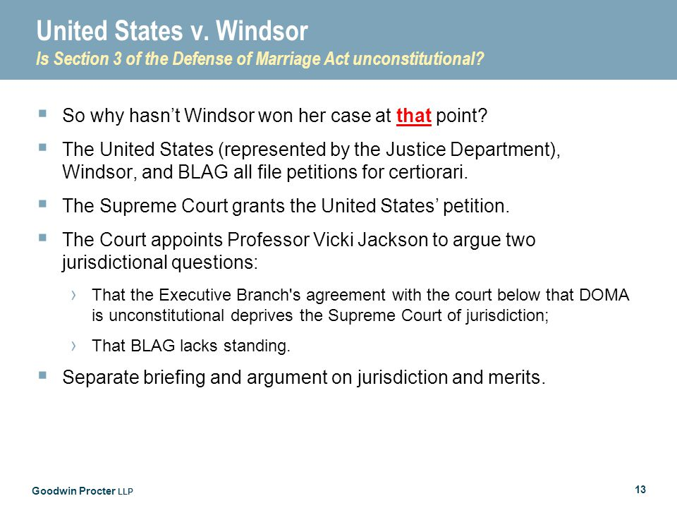 Goodwin Procter LLP 13 United States v. Windsor Is Section 3 of the Defense of Marriage Act unconstitutional?  So why hasn't Windsor won her case at