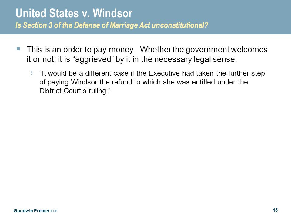 Goodwin Procter LLP 15 United States v. Windsor Is Section 3 of the Defense of Marriage Act unconstitutional?  This is an order to pay money. Whether