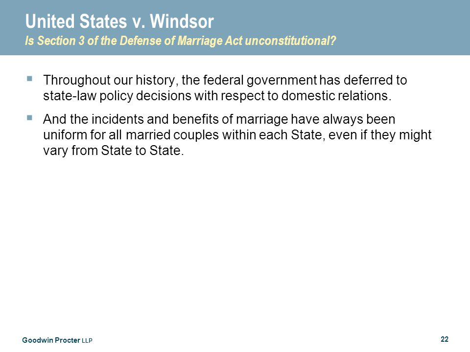 Goodwin Procter LLP 22 United States v. Windsor Is Section 3 of the Defense of Marriage Act unconstitutional?  Throughout our history, the federal go