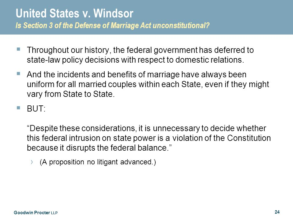 Goodwin Procter LLP 24 United States v. Windsor Is Section 3 of the Defense of Marriage Act unconstitutional?  Throughout our history, the federal go