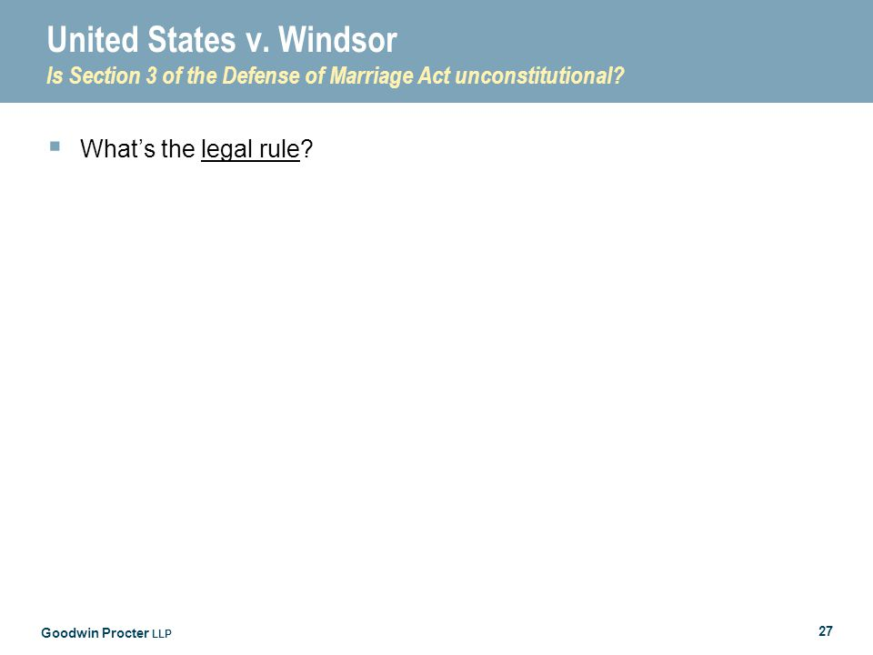 Goodwin Procter LLP 27 United States v. Windsor Is Section 3 of the Defense of Marriage Act unconstitutional?  What's the legal rule?