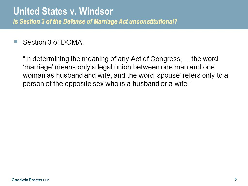"""Goodwin Procter LLP 5 United States v. Windsor Is Section 3 of the Defense of Marriage Act unconstitutional?  Section 3 of DOMA: """"In determining the"""