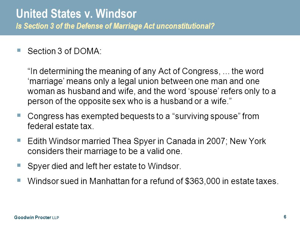 """Goodwin Procter LLP 6 United States v. Windsor Is Section 3 of the Defense of Marriage Act unconstitutional?  Section 3 of DOMA: """"In determining the"""