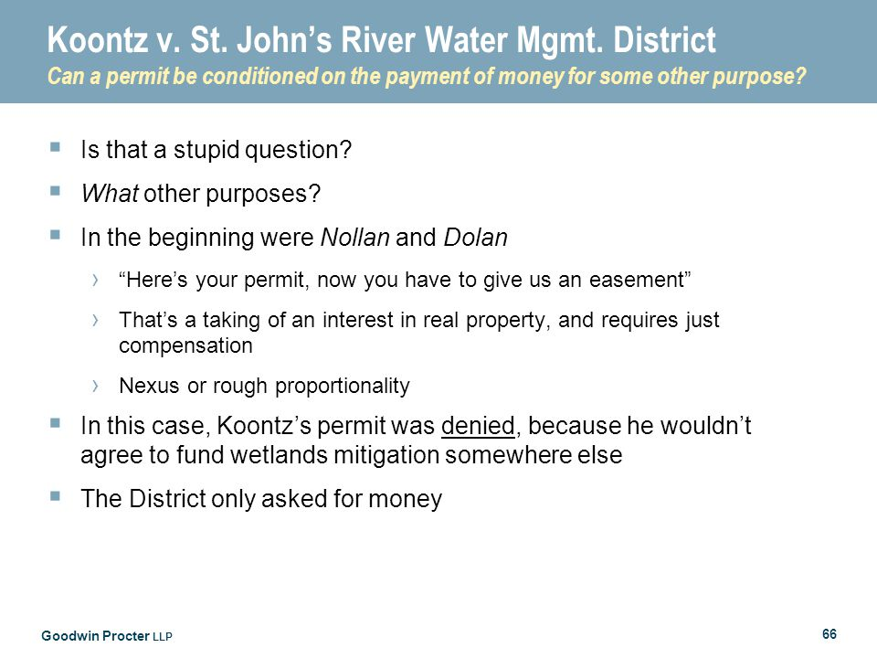 Goodwin Procter LLP 66 Koontz v. St. John's River Water Mgmt. District Can a permit be conditioned on the payment of money for some other purpose?  I