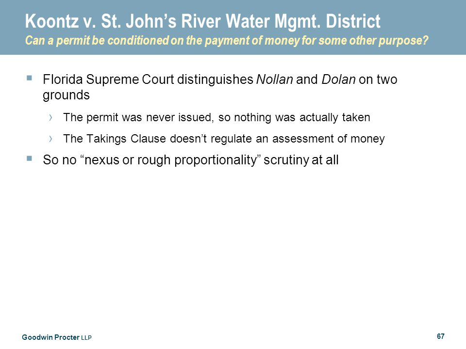 Goodwin Procter LLP 67 Koontz v. St. John's River Water Mgmt. District Can a permit be conditioned on the payment of money for some other purpose?  F