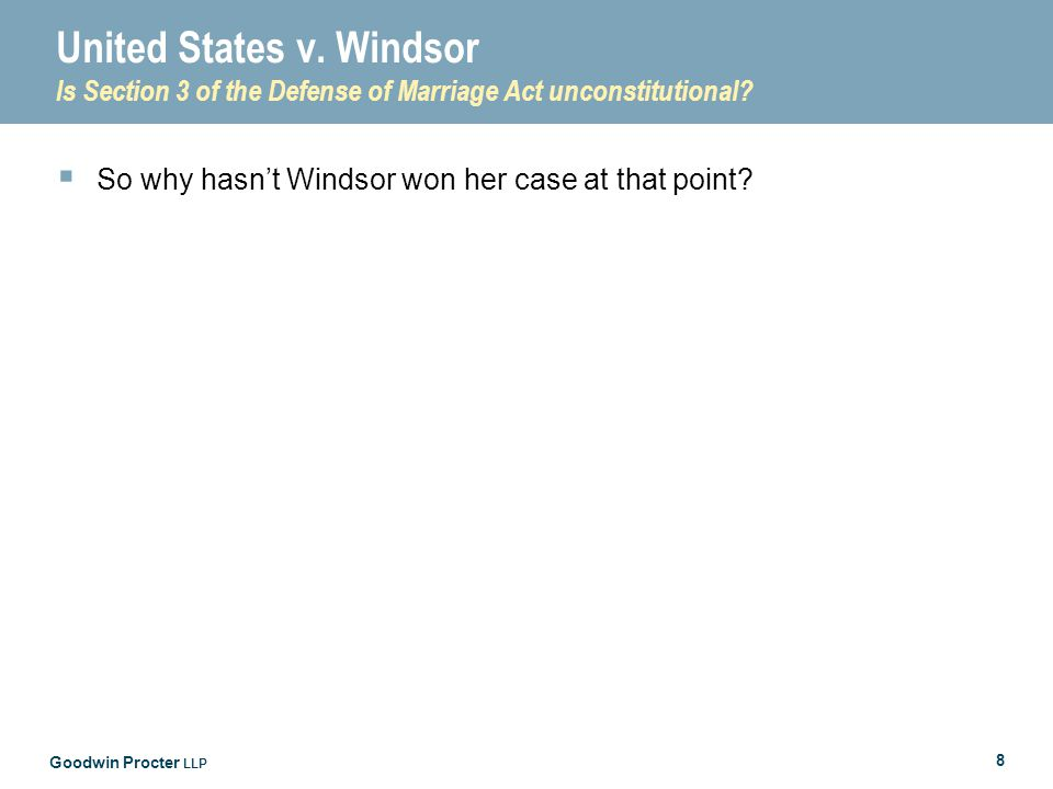 Goodwin Procter LLP 8 United States v. Windsor Is Section 3 of the Defense of Marriage Act unconstitutional?  So why hasn't Windsor won her case at t