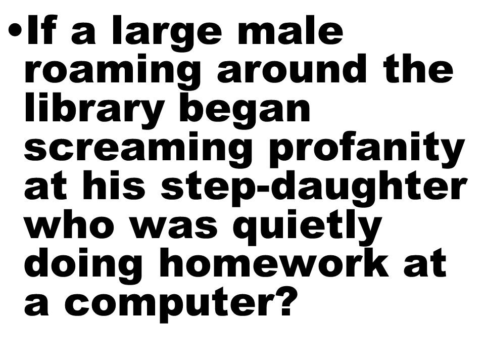 If a large male roaming around the library began screaming profanity at his step-daughter who was quietly doing homework at a computer?