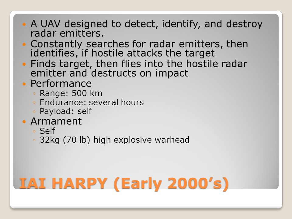 IAI HARPY (Early 2000's) A UAV designed to detect, identify, and destroy radar emitters. Constantly searches for radar emitters, then identifies, if h