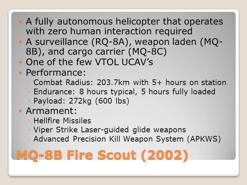 MQ-8B Fire Scout (2002) A fully autonomous helicopter that operates with zero human interaction required A surveillance (RQ-8A), weapon laden (MQ- 8B)