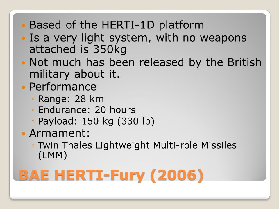 BAE HERTI-Fury (2006) Based of the HERTI-1D platform Is a very light system, with no weapons attached is 350kg Not much has been released by the Briti
