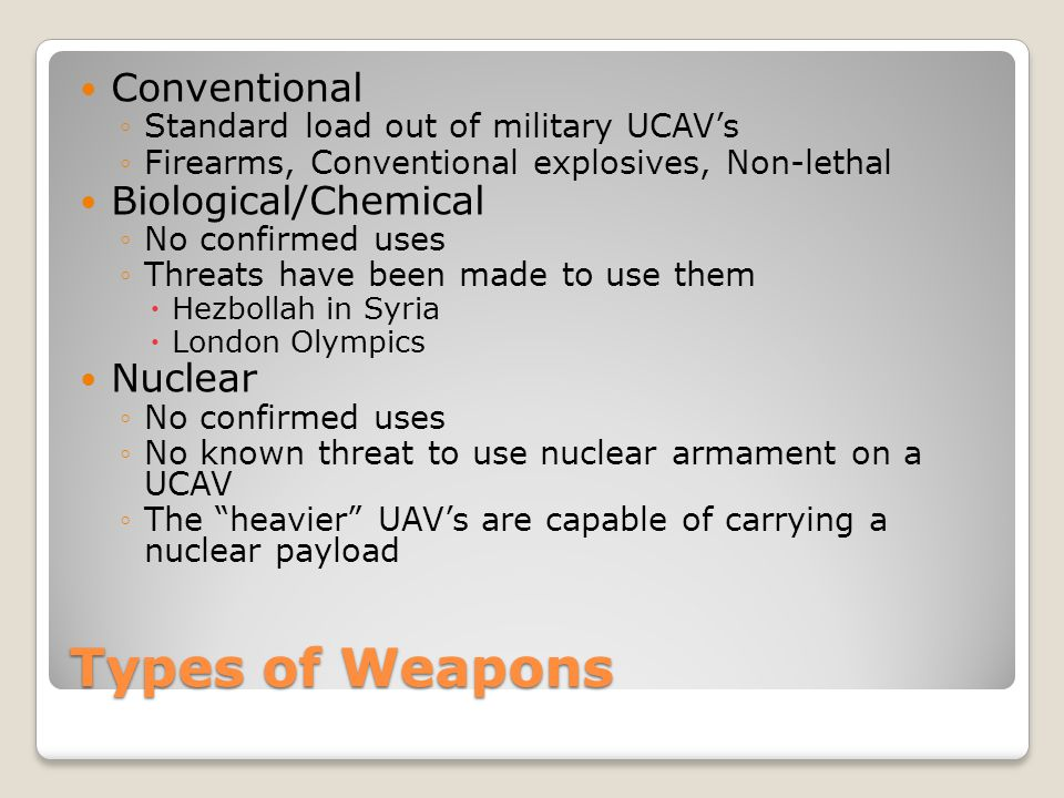 Types of Weapons Conventional ◦Standard load out of military UCAV's ◦Firearms, Conventional explosives, Non-lethal Biological/Chemical ◦No confirmed u