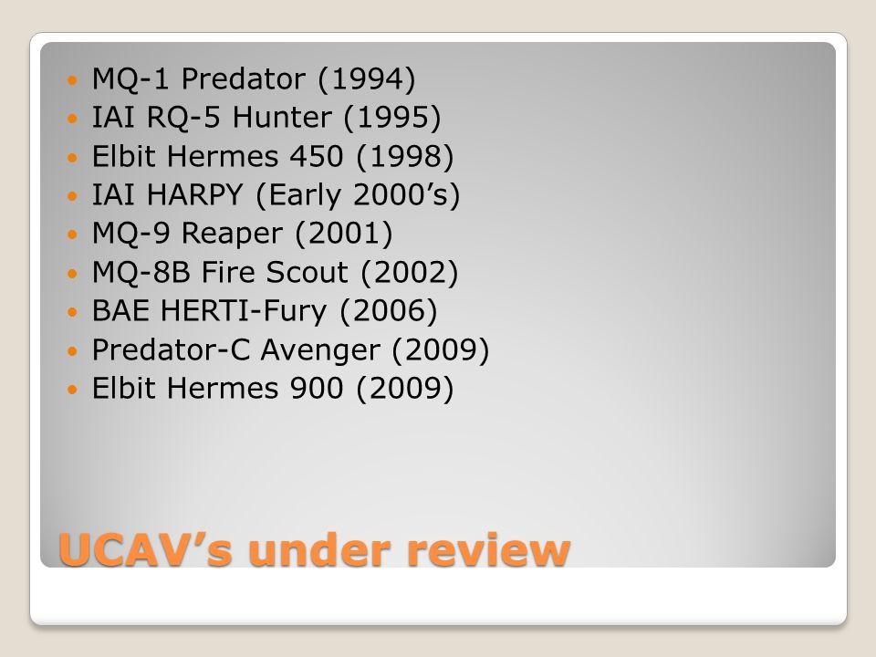 UCAV's under review MQ-1 Predator (1994) IAI RQ-5 Hunter (1995) Elbit Hermes 450 (1998) IAI HARPY (Early 2000's) MQ-9 Reaper (2001) MQ-8B Fire Scout (