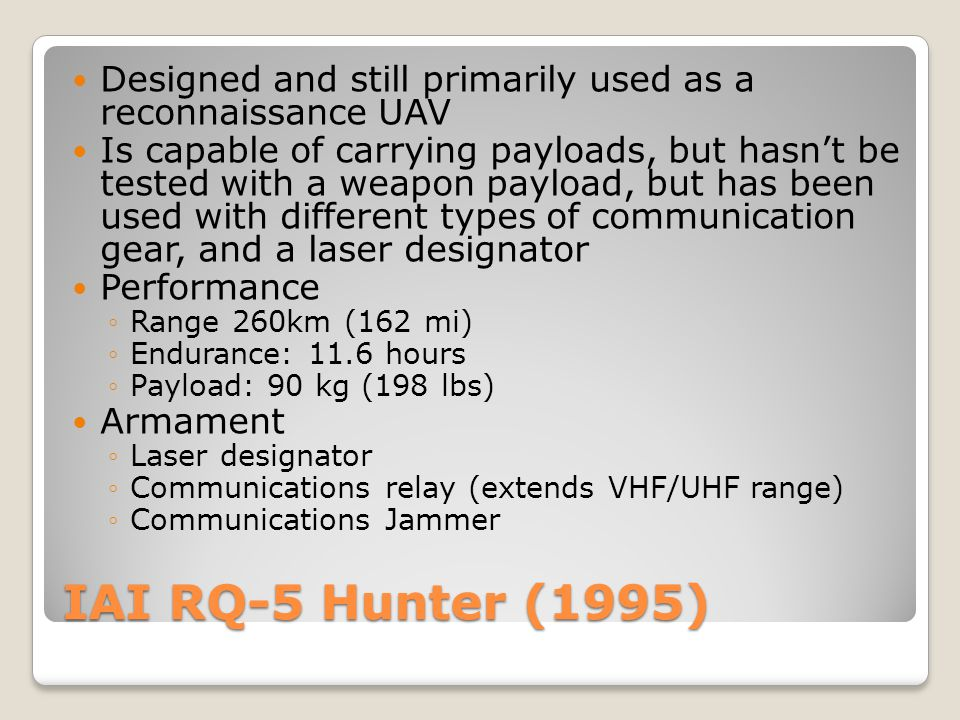 IAI RQ-5 Hunter (1995) Designed and still primarily used as a reconnaissance UAV Is capable of carrying payloads, but hasn't be tested with a weapon p