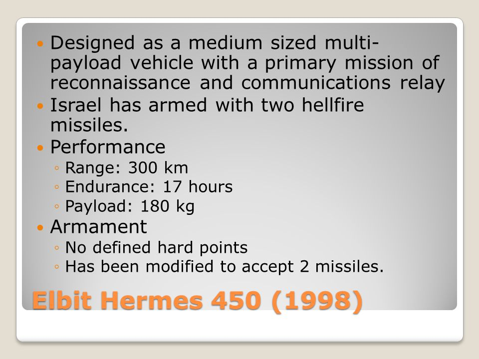 Elbit Hermes 450 (1998) Designed as a medium sized multi- payload vehicle with a primary mission of reconnaissance and communications relay Israel has
