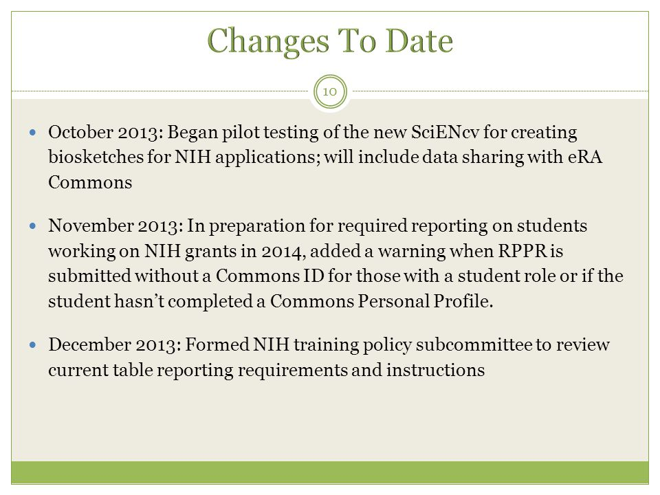 October 2013: Began pilot testing of the new SciENcv for creating biosketches for NIH applications; will include data sharing with eRA Commons November 2013: In preparation for required reporting on students working on NIH grants in 2014, added a warning when RPPR is submitted without a Commons ID for those with a student role or if the student hasn't completed a Commons Personal Profile.