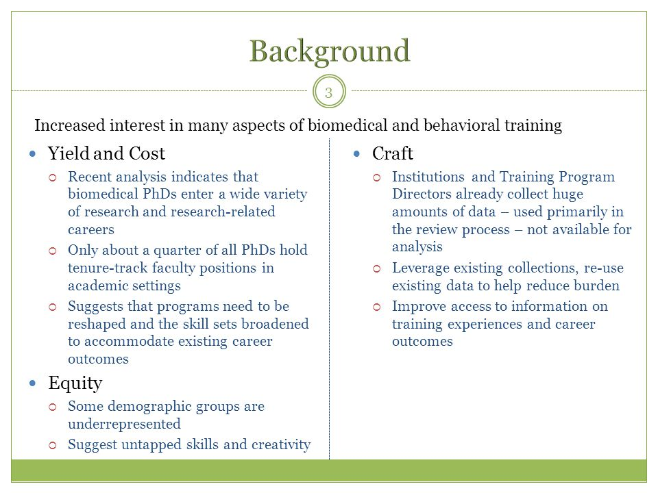 Yield and Cost  Recent analysis indicates that biomedical PhDs enter a wide variety of research and research-related careers  Only about a quarter of all PhDs hold tenure-track faculty positions in academic settings  Suggests that programs need to be reshaped and the skill sets broadened to accommodate existing career outcomes Equity  Some demographic groups are underrepresented  Suggest untapped skills and creativity Craft  Institutions and Training Program Directors already collect huge amounts of data – used primarily in the review process – not available for analysis  Leverage existing collections, re-use existing data to help reduce burden  Improve access to information on training experiences and career outcomes 3 Increased interest in many aspects of biomedical and behavioral training