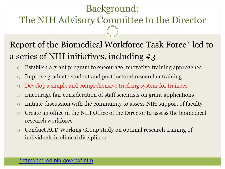 Report of the Biomedical Workforce Task Force* led to a series of NIH initiatives, including #3 1) Establish a grant program to encourage innovative training approaches 2) Improve graduate student and postdoctoral researcher training 3) Develop a simple and comprehensive tracking system for trainees 4) Encourage fair consideration of staff scientists on grant applications 5) Initiate discussion with the community to assess NIH support of faculty 6) Create an office in the NIH Office of the Director to assess the biomedical research workforce 7) Conduct ACD Working Group study on optimal research training of individuals in clinical disciplines 4 *http://acd.od.nih.gov/bwf.htm