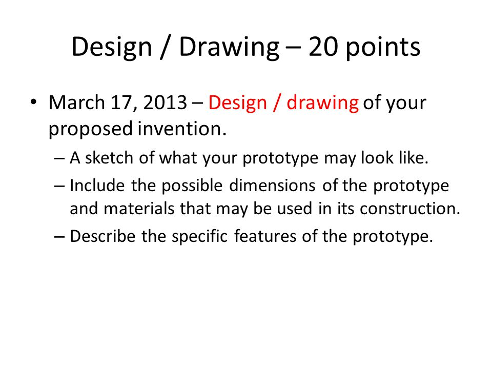 Design / Drawing – 20 points March 17, 2013 – Design / drawing of your proposed invention.